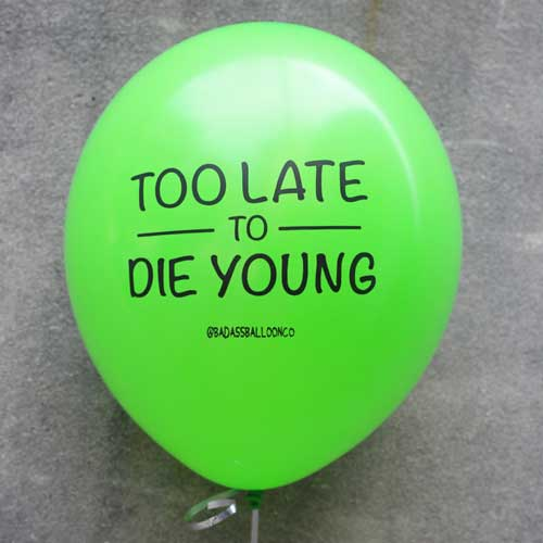 too late to die young funny balloons